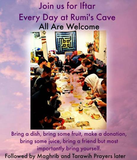 After much renovation Rumi's Cave is now open for Ramadan every evening. Come for Ramadan Reflections at 7:30pm, Iftar, and Tarawih prayers. Please see the Ramadan timetable: https://goo.gl/9vJ8a3 Here is the Rumi's Bring a Dish link: https://goo.gl/34mTRg Using Rumi's Bring a Dish will help to see what others are already bringing and what is best to contribute. (Please note, no perishable food can stay overnight in the Cave.) Let us pray together for blessings to descend form Allah's infinite generosity as the gates of heaven are waiting.
